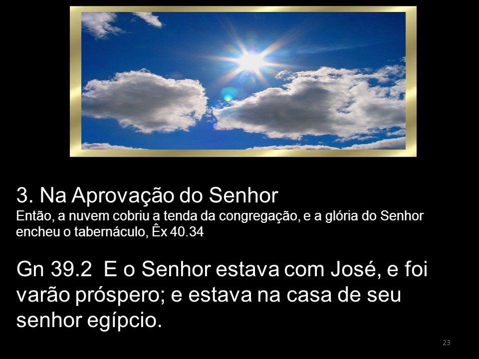23 3. Na Aprovação do Senhor Então, a nuvem cobriu a tenda da congregação, e a glória do Senhor encheu o tabernáculo, Êx 40.34 Gn 39.2 E o Senhor esta