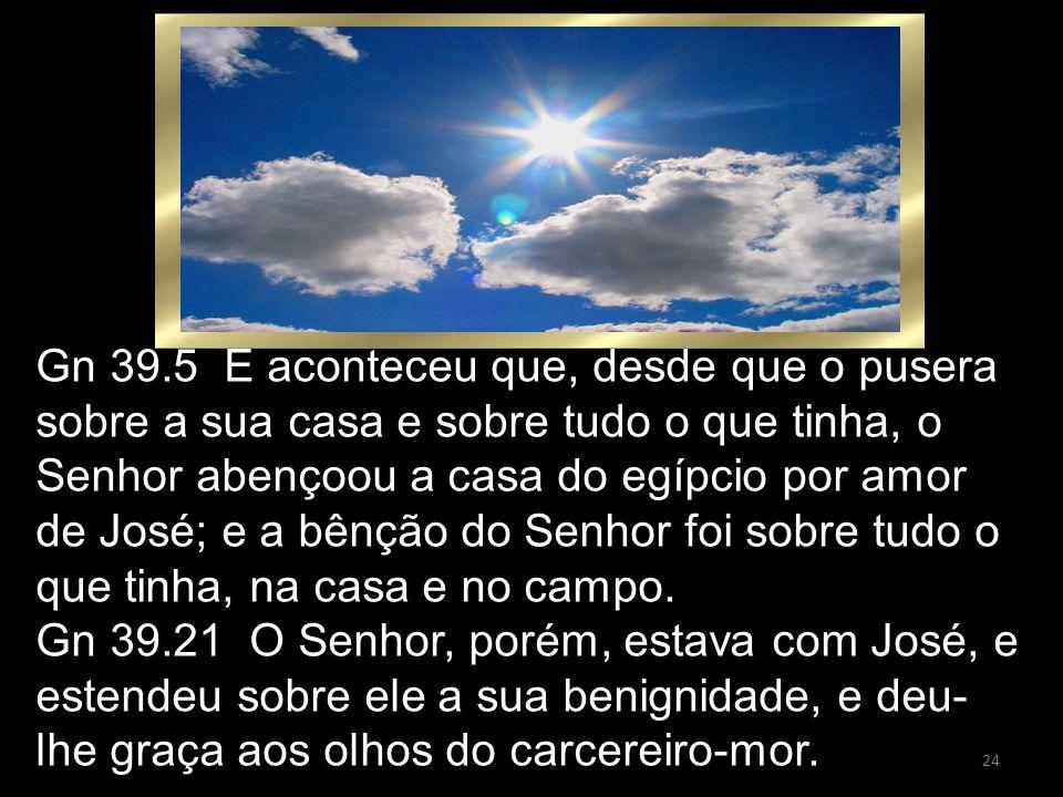 24 Gn 39.5 E aconteceu que, desde que o pusera sobre a sua casa e sobre tudo o que tinha, o Senhor abençoou a casa do egípcio por amor de José; e a bê