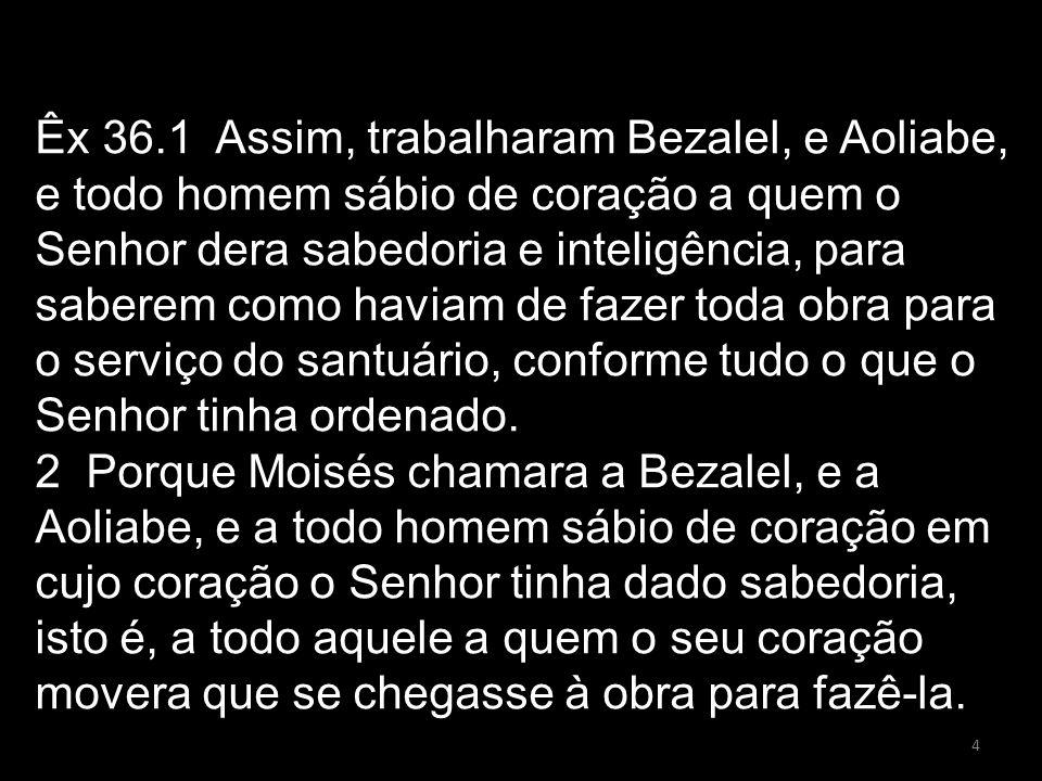 Êx 36.1 Assim, trabalharam Bezalel, e Aoliabe, e todo homem sábio de coração a quem o Senhor dera sabedoria e inteligência, para saberem como haviam d
