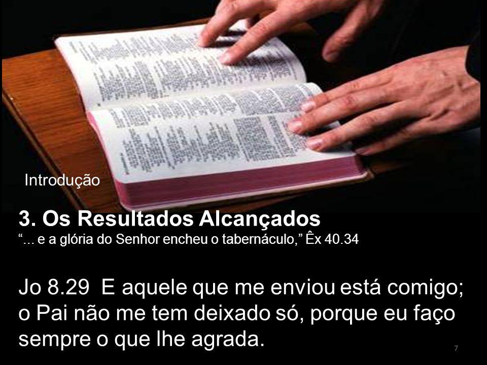 """3. Os Resultados Alcançados """"... e a glória do Senhor encheu o tabernáculo,"""" Êx 40.34 Jo 8.29 E aquele que me enviou está comigo; o Pai não me tem dei"""