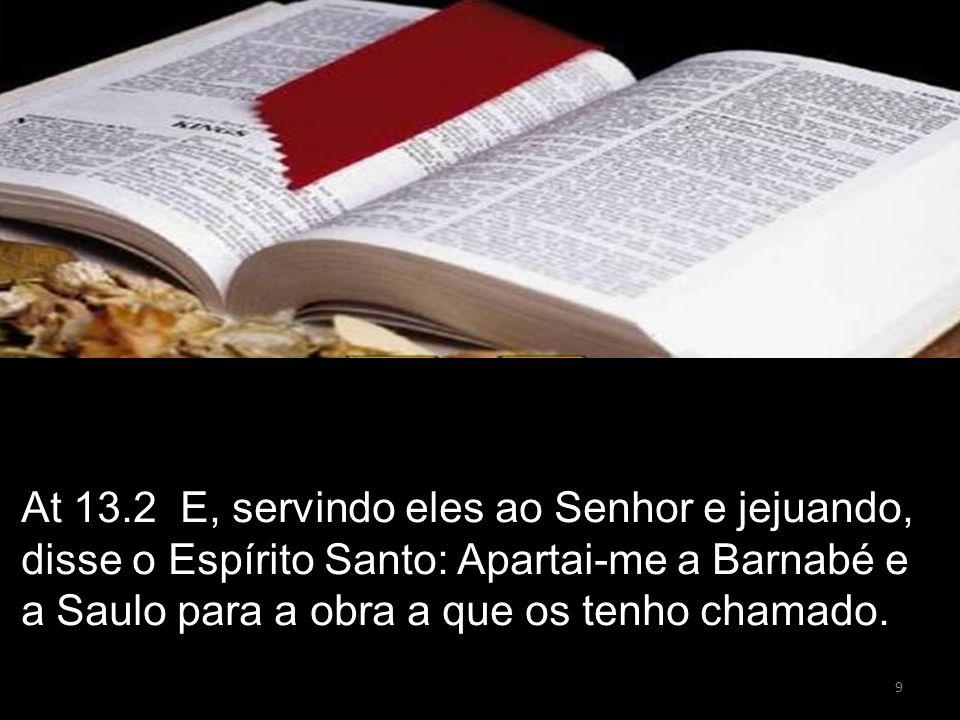9 At 13.2 E, servindo eles ao Senhor e jejuando, disse o Espírito Santo: Apartai-me a Barnabé e a Saulo para a obra a que os tenho chamado.