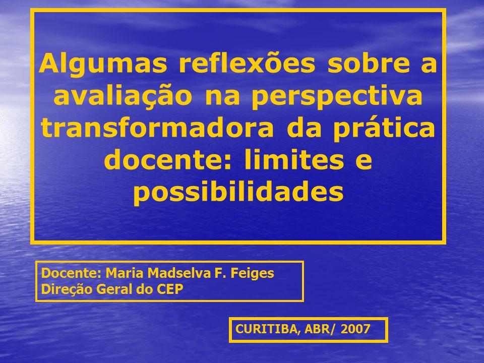 Algumas reflexões sobre a avaliação na perspectiva transformadora da prática docente: limites e possibilidades CURITIBA, ABR/ 2007 Docente: Maria Madselva F.