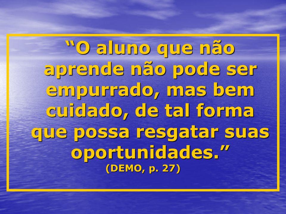"""""""O aluno que não aprende não pode ser empurrado, mas bem cuidado, de tal forma que possa resgatar suas oportunidades."""" (DEMO, p. 27)"""