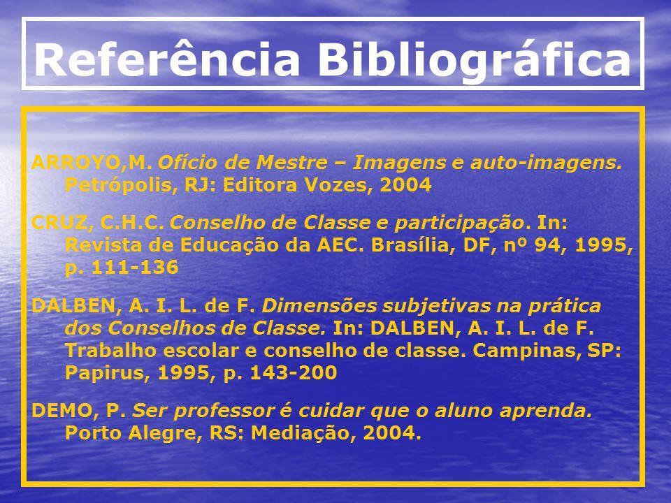 Referência Bibliográfica ARROYO,M. Ofício de Mestre – Imagens e auto-imagens. Petrópolis, RJ: Editora Vozes, 2004 CRUZ, C.H.C. Conselho de Classe e pa