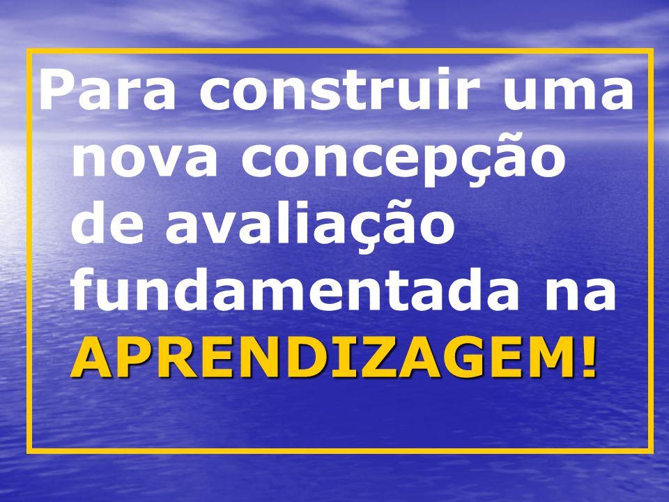 APRENDIZAGEM! Para construir uma nova concepção de avaliação fundamentada na APRENDIZAGEM!