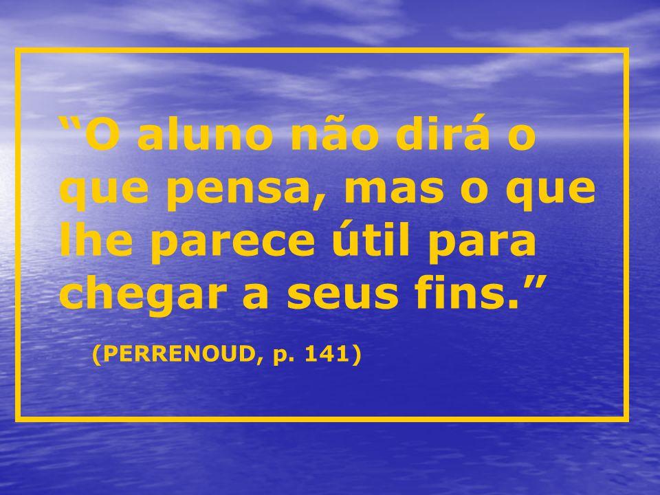 """""""O aluno não dirá o que pensa, mas o que lhe parece útil para chegar a seus fins."""" (PERRENOUD, p. 141)"""