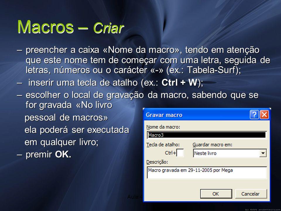 Aula 41/424 Macros – Criar –preencher a caixa «Nome da macro», tendo em atenção que este nome tem de começar com uma letra, seguida de letras, números ou o carácter «-» (ex.: Tabela-Surf); – inserir uma tecla de atalho (ex.: Ctrl + W); –escolher o local de gravação da macro, sabendo que se for gravada «No livro pessoal de macros» ela poderá ser executada em qualquer livro; –premir OK.