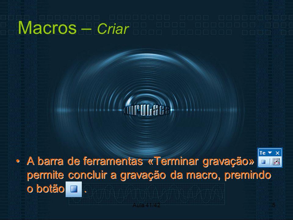 Aula 41/425 Macros – Criar •A barra de ferramentas «Terminar gravação» permite concluir a gravação da macro, premindo o botão.