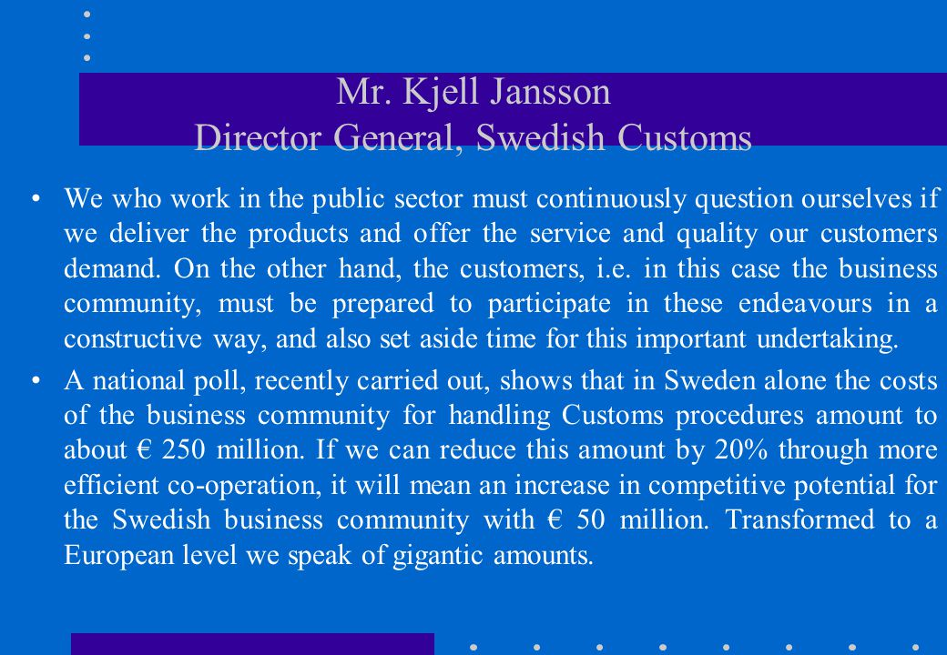 Mr. Kjell Jansson Director General, Swedish Customs •We who work in the public sector must continuously question ourselves if we deliver the products