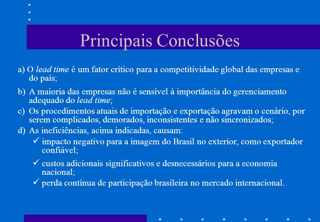 Principais Conclusões a) O lead time é um fator crítico para a competitividade global das empresas e do país; b)A maioria das empresas não é sensível