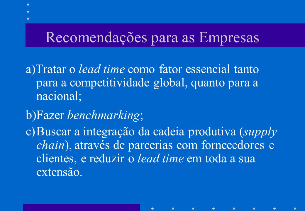 Recomendações para as Empresas a)Tratar o lead time como fator essencial tanto para a competitividade global, quanto para a nacional; b)Fazer benchmar