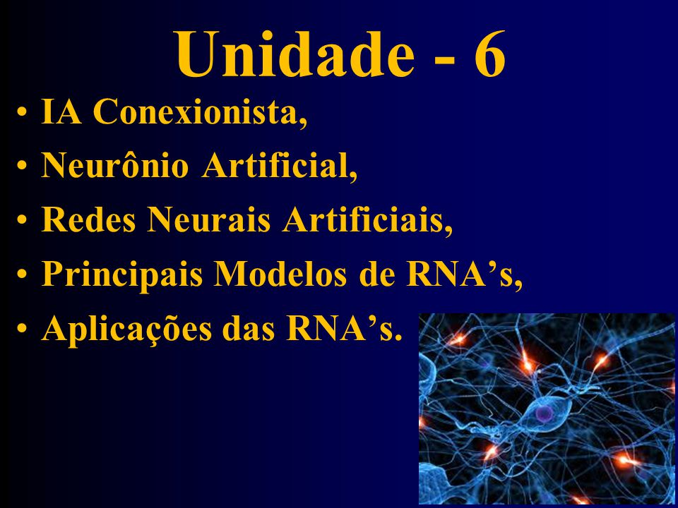 Unidade - 6 •IA Conexionista, •Neurônio Artificial, •Redes Neurais Artificiais, •Principais Modelos de RNA's, •Aplicações das RNA's.