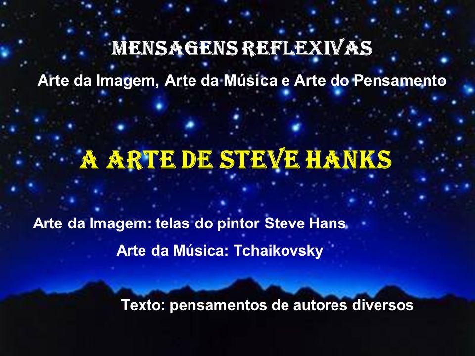 MENSAGENS REFLEXIVAS Arte da Imagem, Arte da Música e Arte do Pensamento Arte da Imagem: telas do pintor Steve Hans Arte da Música: Tchaikovsky Texto: pensamentos de autores diversos A ARTE DE STEVE HANKS