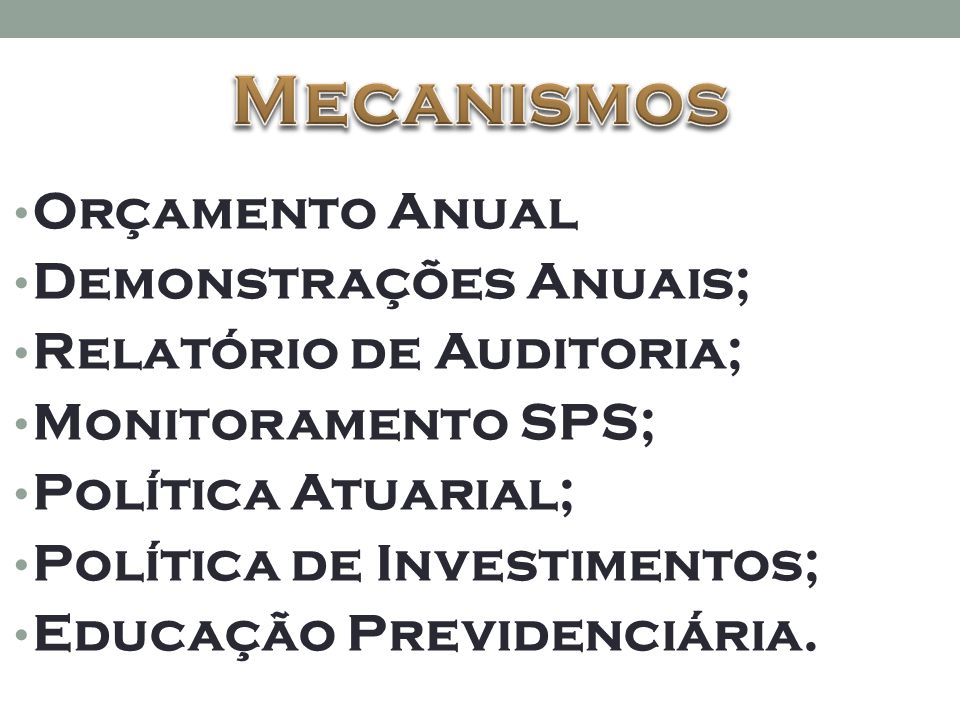 • Orçamento Anual • Demonstrações Anuais; • Relatório de Auditoria; • Monitoramento SPS; • Política Atuarial; • Política de Investimentos; • Educação Previdenciária.