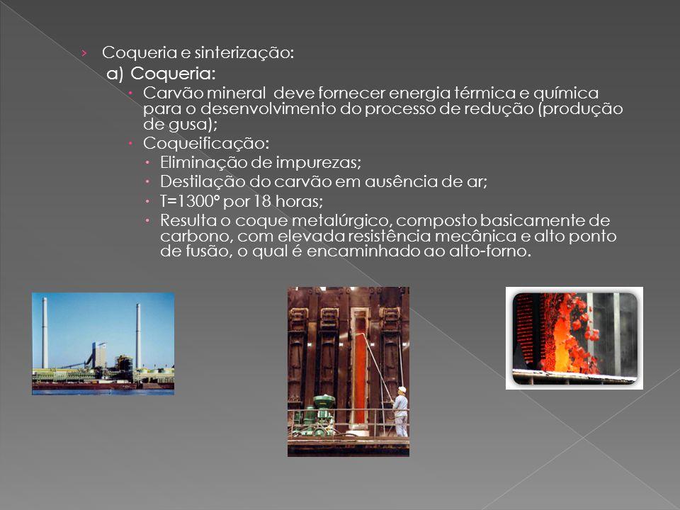 › Coqueria e sinterização: a) Coqueria:  Carvão mineral deve fornecer energia térmica e química para o desenvolvimento do processo de redução (produção de gusa);  Coqueificação:  Eliminação de impurezas;  Destilação do carvão em ausência de ar;  T=1300º por 18 horas;  Resulta o coque metalúrgico, composto basicamente de carbono, com elevada resistência mecânica e alto ponto de fusão, o qual é encaminhado ao alto-forno.