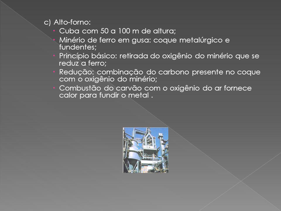 c) Alto-forno:  Cuba com 50 a 100 m de altura;  Minério de ferro em gusa: coque metalúrgico e fundentes;  Princípio básico: retirada do oxigênio do minério que se reduz a ferro;  Redução: combinação do carbono presente no coque com o oxigênio do minério;  Combustão do carvão com o oxigênio do ar fornece calor para fundir o metal.