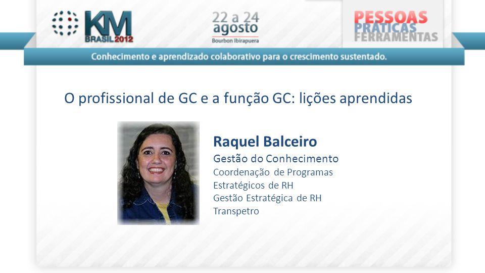 O profissional de GC e a função GC: lições aprendidas Raquel Balceiro Gestão do Conhecimento Coordenação de Programas Estratégicos de RH Gestão Estrat