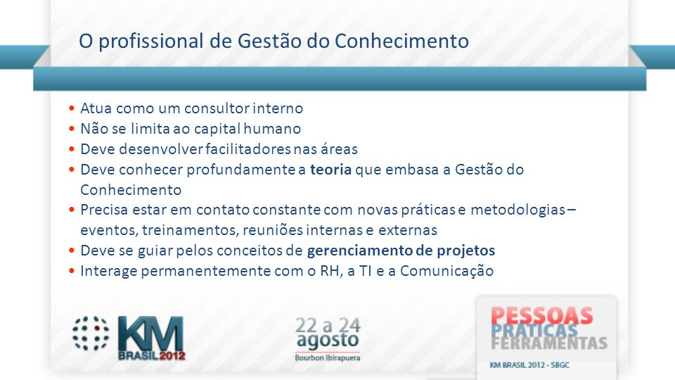 O profissional de Gestão do Conhecimento •Atua como um consultor interno •Não se limita ao capital humano •Deve desenvolver facilitadores nas áreas •D