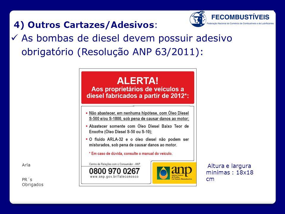 4) Outros Cartazes/Adesivos:  As bombas de diesel devem possuir adesivo obrigatório (Resolução ANP 63/2011): Altura e largura minímas : 18x18 cm Arla