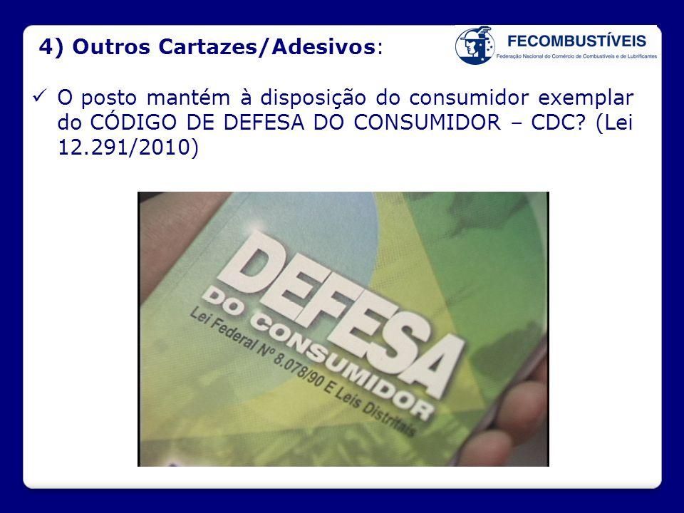 4) Outros Cartazes/Adesivos:  O posto mantém à disposição do consumidor exemplar do CÓDIGO DE DEFESA DO CONSUMIDOR – CDC? (Lei 12.291/2010)