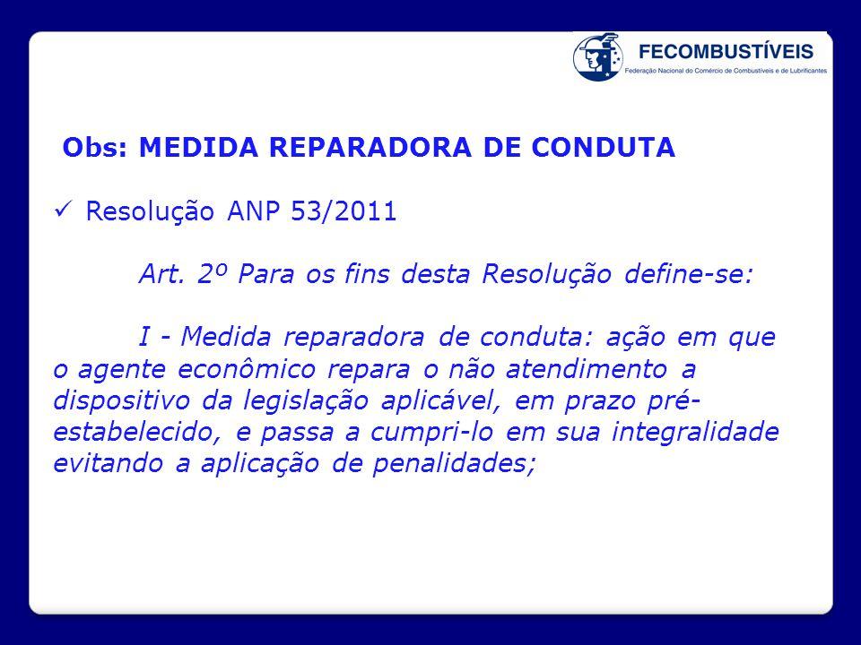 Obs: MEDIDA REPARADORA DE CONDUTA  Resolução ANP 53/2011 Art. 2º Para os fins desta Resolução define-se: I - Medida reparadora de conduta: ação em qu