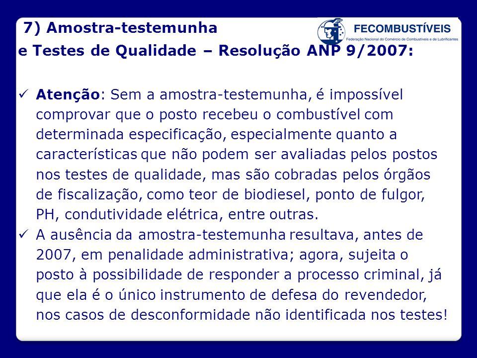 7) Amostra-testemunha e Testes de Qualidade – Resolução ANP 9/2007:  Atenção: Sem a amostra-testemunha, é impossível comprovar que o posto recebeu o