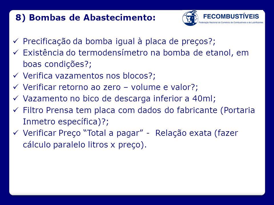 8) Bombas de Abastecimento:  Precificação da bomba igual à placa de preços?;  Existência do termodensímetro na bomba de etanol, em boas condições?;