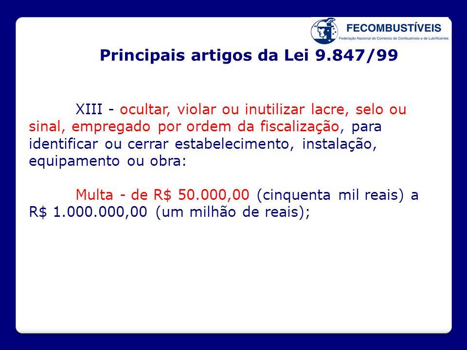 Principais artigos da Lei 9.847/99 XIII - ocultar, violar ou inutilizar lacre, selo ou sinal, empregado por ordem da fiscalização, para identificar ou