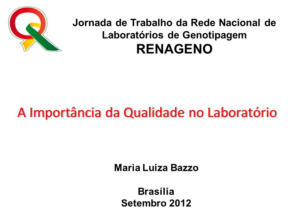 Jornada de Trabalho da Rede Nacional de Laboratórios de Genotipagem RENAGENO Maria Luiza Bazzo Brasília Setembro 2012 A Importância da Qualidade no La