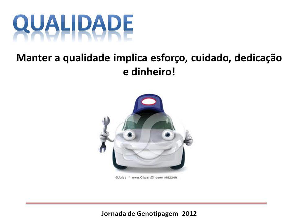 Jornada de Genotipagem 2012 Manter a qualidade implica esforço, cuidado, dedicação e dinheiro!