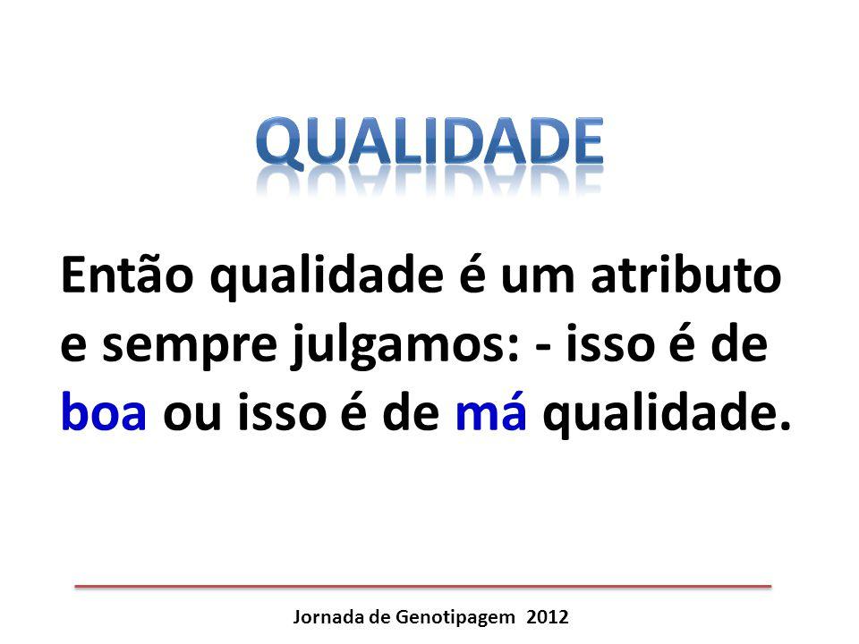 Jornada de Genotipagem 2012 Então qualidade é um atributo e sempre julgamos: - isso é de boa ou isso é de má qualidade.