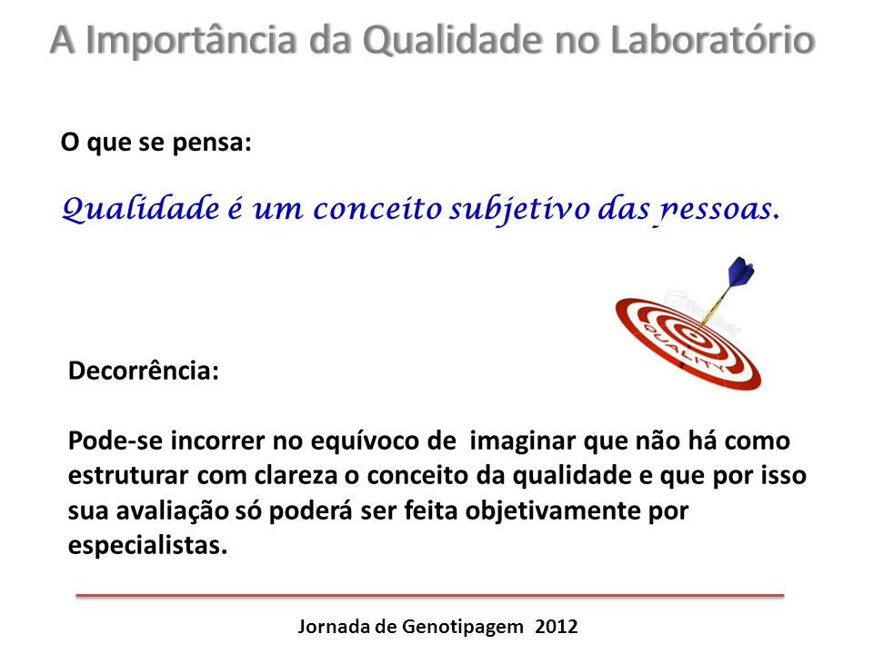 A Importância da Qualidade no LaboratórioA Importância da Qualidade no Laboratório Jornada de Genotipagem 2012 O que se pensa: Qualidade é um conceito