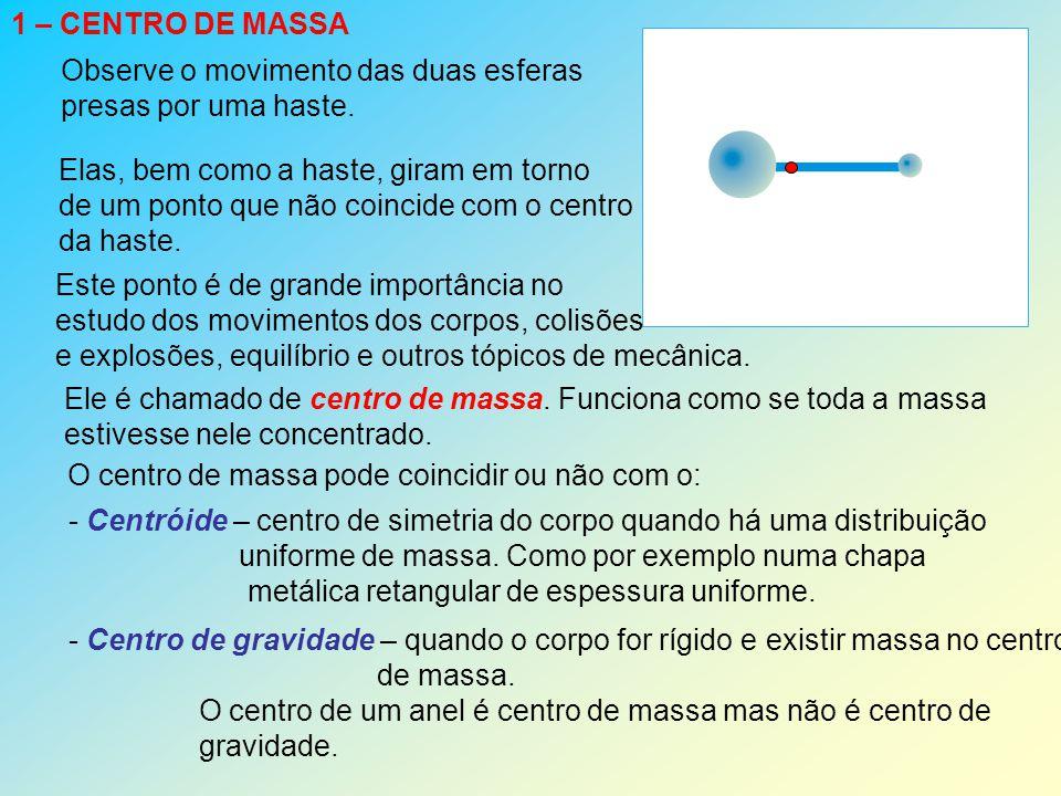 2 – CENTRO DE MASSA DE UM SISTEMA DE PARTÍCULAS Se (x i, y i, z i ) são as coordenadas dos pontos onde estão as partículas de massas m i, o centro de massa terá coordenadas (x CM, y CM, z CM ), tais que: x CM = mixi mimixi mi y CM = miyi mimiyi mi z CM = mizi mimizi mi Exemplo: determinar as coordenadas do centro de massa do conjunto de partículas indicadas no gráfico a seguir Solução: massas e as respectivas coordenadas 0,5 g (1, 10); 0,5 g (2, 5); 0,5 g (3, 0) 0,5 g (5, 7); 1 g (6, 1); 0,4 g (7, 4) 0,8 g ( 7, 9); 0,2 g (9, 3); 0,6 g (9, 6)  m = 0,5 + 0,5 + 0,5 + 0,5 + 1 + 0,4 + 0,8 + 0,2 + 0,6 = 5 g  x i m i = 0,5.1 + 0,5.2 + 0,5.3 + 0,5.5 + 1.6 + 0,4.7 + 0,8.7 + 0,2.9 + 0,6.9 = 27,1  y i m i = 0,5.10 + 0,5.5 + 0,5.0 + 0,5.7 + 1.7 + 0,4.4 + 0,8.9 + 0,2.3 + 0,6.6 = 31 x CM = 27,1/5 = 5,42 y CM = 31/5 = 6,2 Resposta: CM (5,42; 6,2)