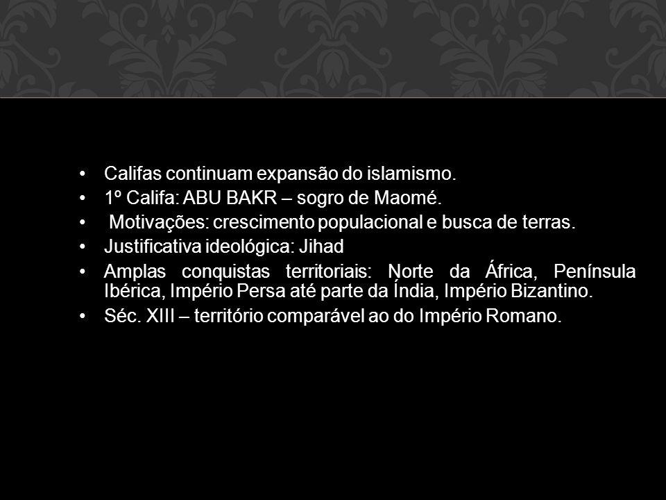 •Califas continuam expansão do islamismo. •1º Califa: ABU BAKR – sogro de Maomé. • Motivações: crescimento populacional e busca de terras. •Justificat