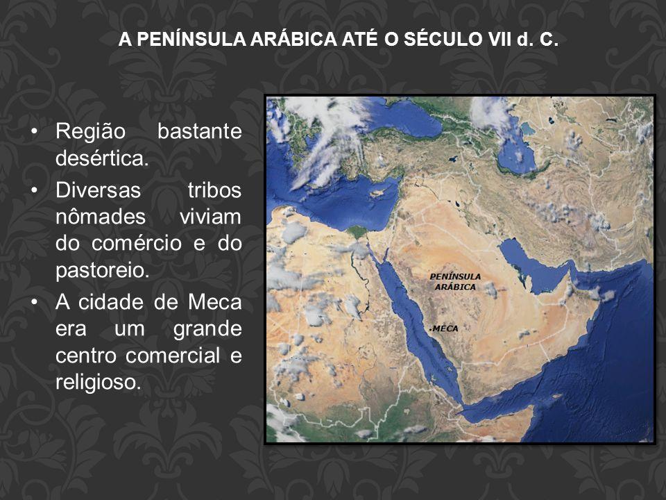 A PENÍNSULA ARÁBICA ATÉ O SÉCULO VII d. C. •Região bastante desértica. •Diversas tribos nômades viviam do comércio e do pastoreio. •A cidade de Meca e