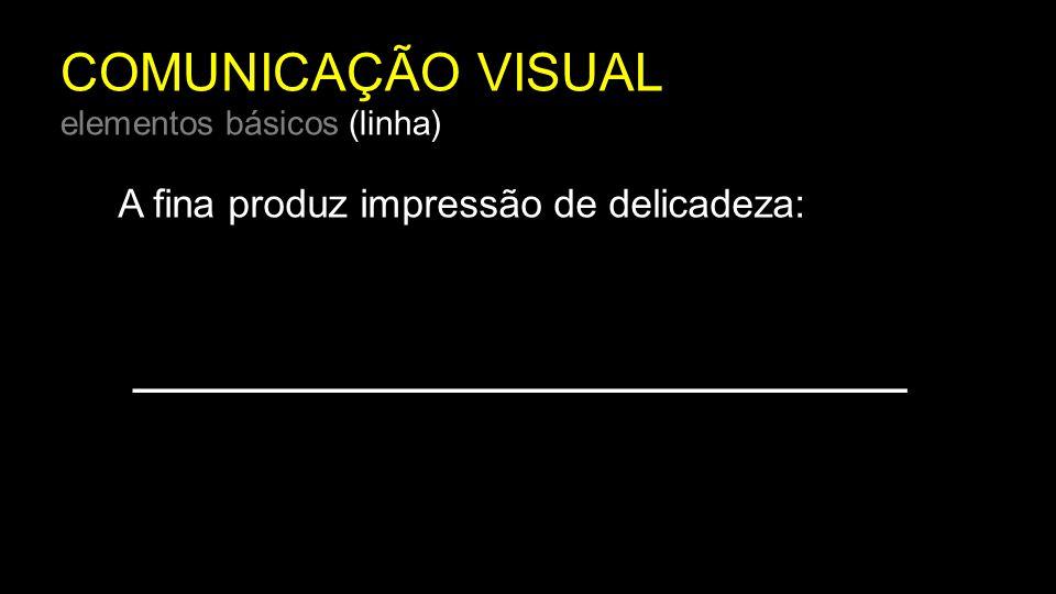 COMUNICAÇÃO VISUAL elementos básicos (linha) A fina produz impressão de delicadeza: