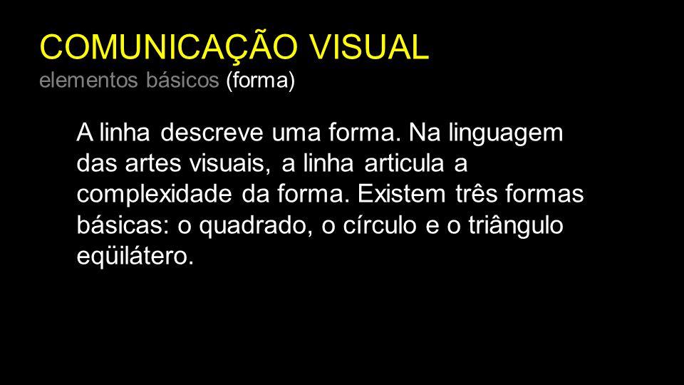COMUNICAÇÃO VISUAL elementos básicos (forma) A linha descreve uma forma. Na linguagem das artes visuais, a linha articula a complexidade da forma. Exi