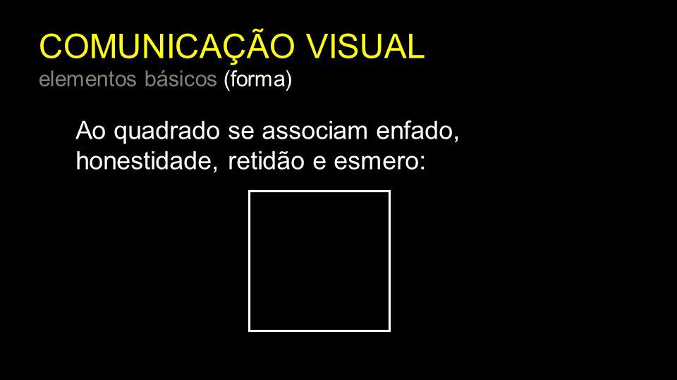 COMUNICAÇÃO VISUAL elementos básicos (forma) Ao quadrado se associam enfado, honestidade, retidão e esmero: