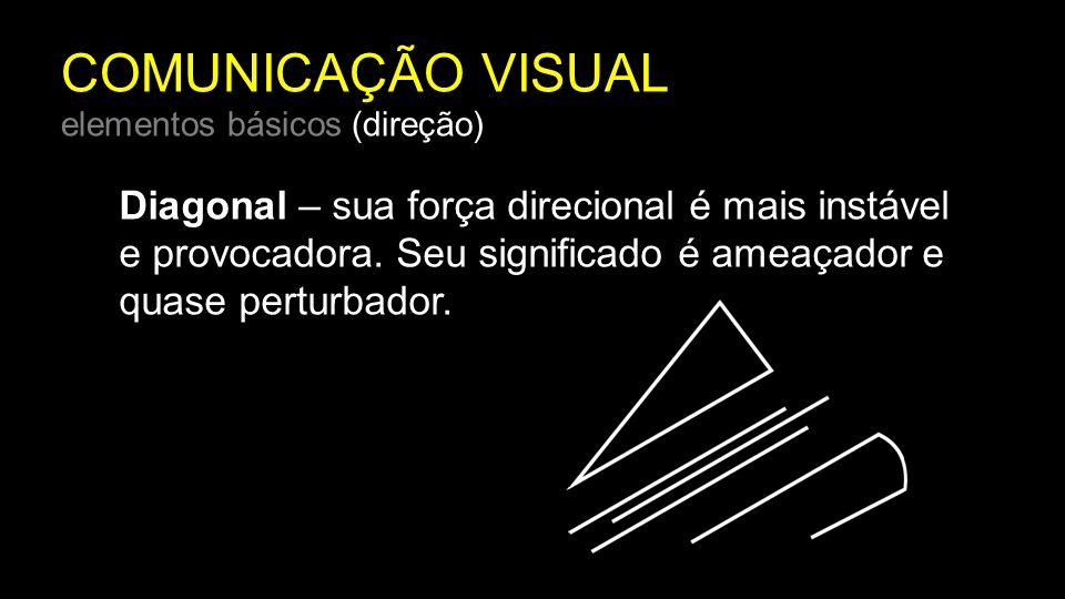 COMUNICAÇÃO VISUAL elementos básicos (direção) Diagonal – sua força direcional é mais instável e provocadora. Seu significado é ameaçador e quase pert