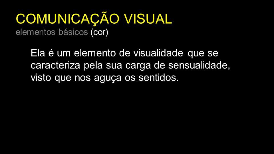 COMUNICAÇÃO VISUAL elementos básicos (cor) Ela é um elemento de visualidade que se caracteriza pela sua carga de sensualidade, visto que nos aguça os