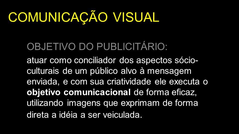 COMUNICAÇÃO VISUAL OBJETIVO DO PUBLICITÁRIO: atuar como conciliador dos aspectos sócio- culturais de um público alvo à mensagem enviada, e com sua cri