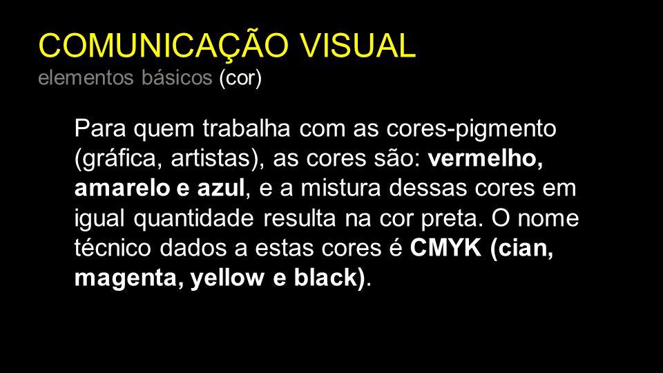 COMUNICAÇÃO VISUAL elementos básicos (cor) Para quem trabalha com as cores-pigmento (gráfica, artistas), as cores são: vermelho, amarelo e azul, e a m