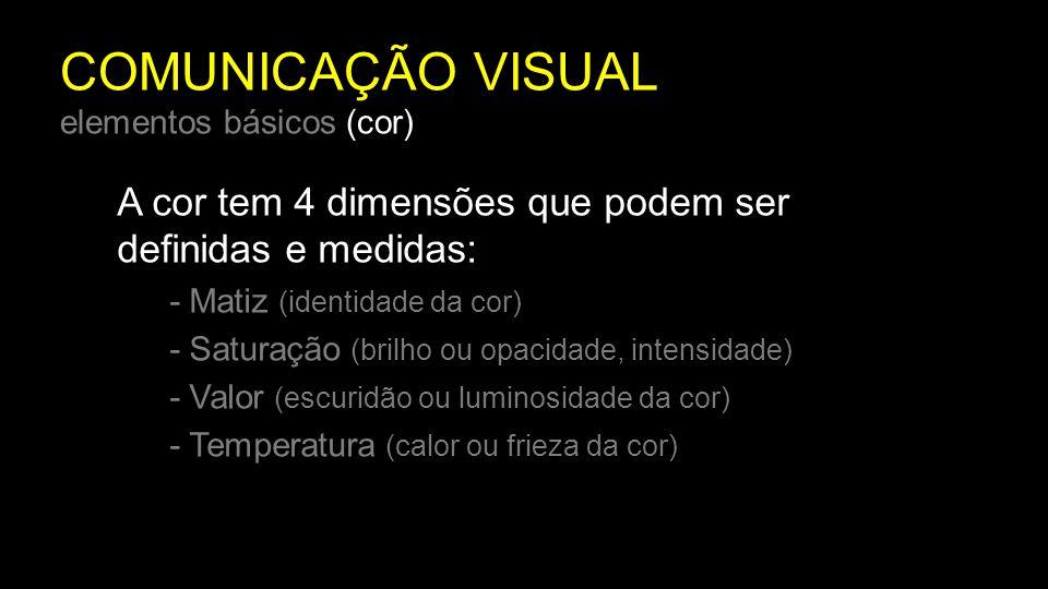 COMUNICAÇÃO VISUAL elementos básicos (cor) A cor tem 4 dimensões que podem ser definidas e medidas: - Matiz (identidade da cor) - Saturação (brilho ou