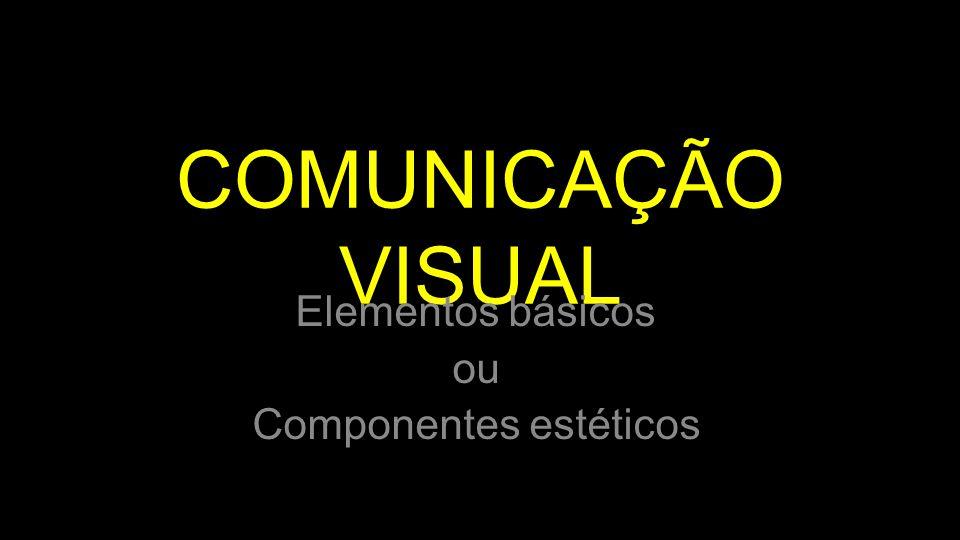 COMUNICAÇÃO VISUAL Elementos básicos ou Componentes estéticos