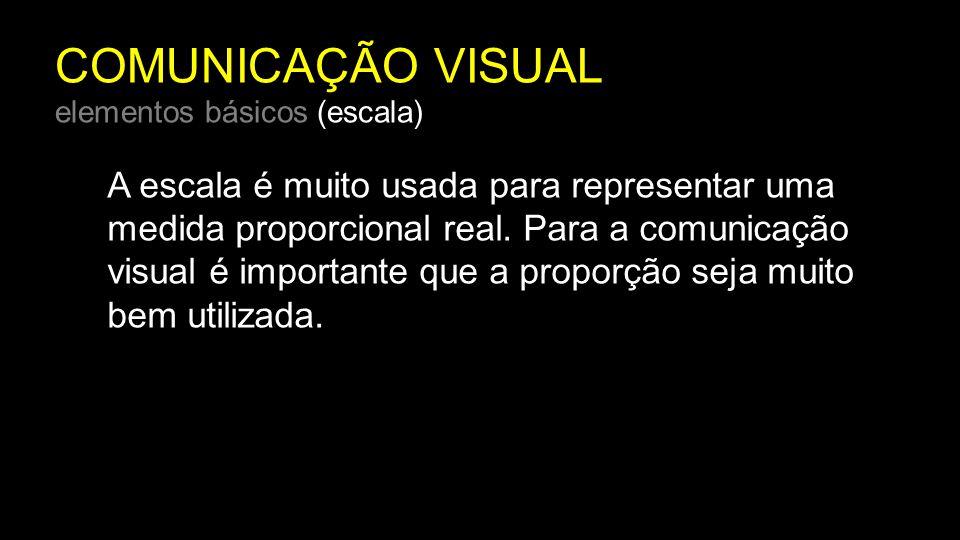 COMUNICAÇÃO VISUAL elementos básicos (escala) A escala é muito usada para representar uma medida proporcional real. Para a comunicação visual é import
