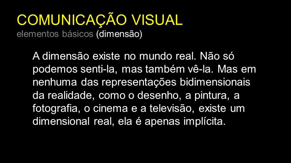 COMUNICAÇÃO VISUAL elementos básicos (dimensão) A dimensão existe no mundo real. Não só podemos senti-la, mas também vê-la. Mas em nenhuma das represe