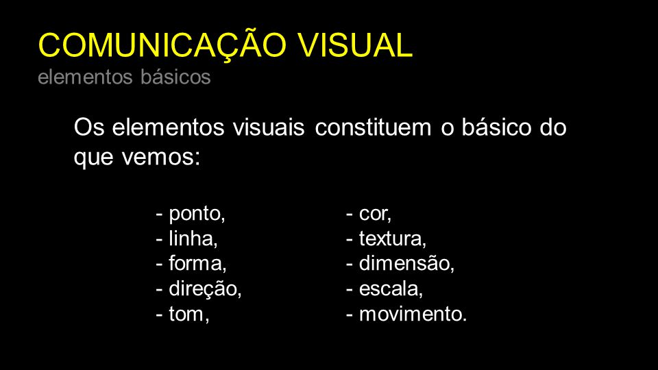 COMUNICAÇÃO VISUAL elementos básicos Os elementos visuais constituem o básico do que vemos: - ponto, - linha, - forma, - direção, - tom, - cor, - text