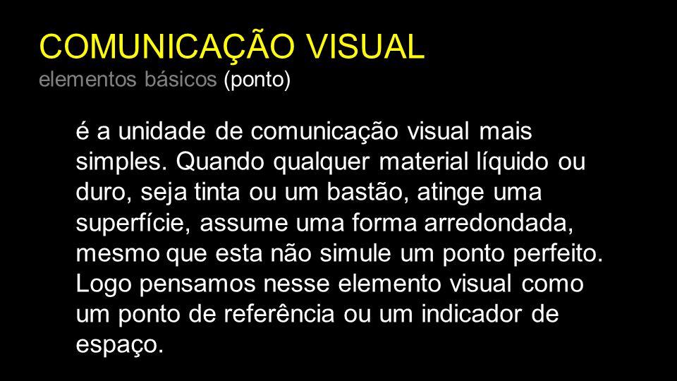 COMUNICAÇÃO VISUAL elementos básicos (ponto) é a unidade de comunicação visual mais simples. Quando qualquer material líquido ou duro, seja tinta ou u