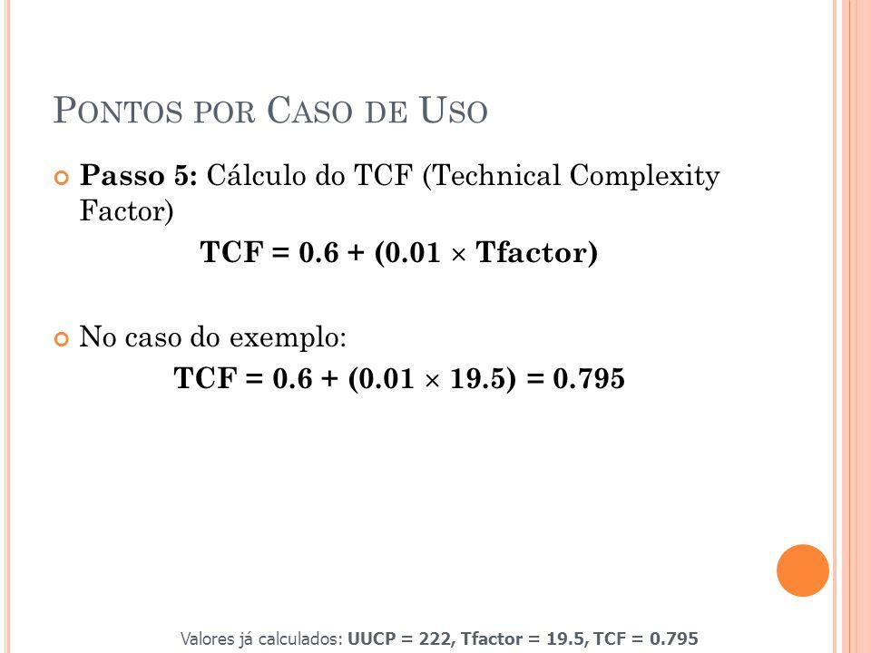 P ONTOS POR C ASO DE U SO Passo 5: Cálculo do TCF (Technical Complexity Factor) TCF = 0.6 + (0.01  Tfactor) No caso do exemplo: TCF = 0.6 + (0.01  19.5) = 0.795 Valores já calculados: UUCP = 222, Tfactor = 19.5, TCF = 0.795