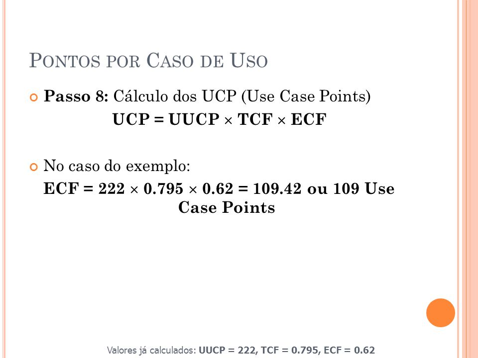 P ONTOS POR C ASO DE U SO Passo 8: Cálculo dos UCP (Use Case Points) UCP = UUCP  TCF  ECF No caso do exemplo: ECF = 222  0.795  0.62 = 109.42 ou 109 Use Case Points Valores já calculados: UUCP = 222, TCF = 0.795, ECF = 0.62